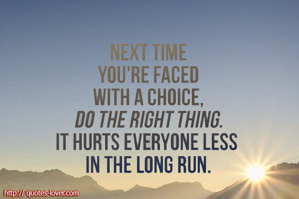Next time you're faced with a choice, do the right thing. It hurts everyone less in the long run.