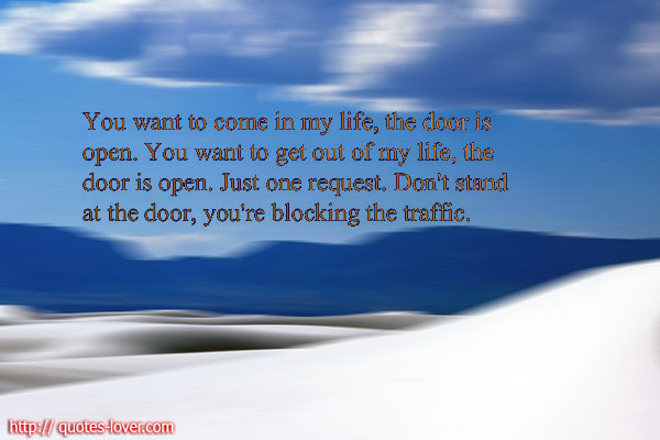 You want to come in my life the door is open. You want to get out of my life, the door is open. Just one request. Don't stand at the door, you're blocking the traffic.