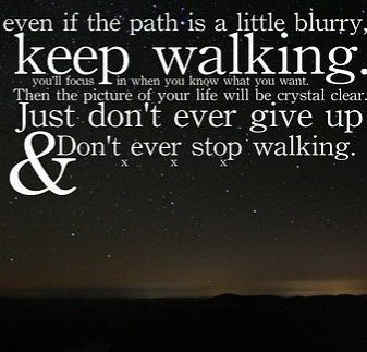 Even if the path is a little blurry, keep walking. you'll focus in when you know what you want. Then the picture of your life will be crystal clear. Just don't ever give up & don't ever stop walking.