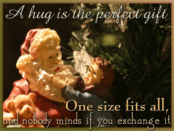 A hug is the perfect gift. One size fits all and nobody minds if you exchange it.