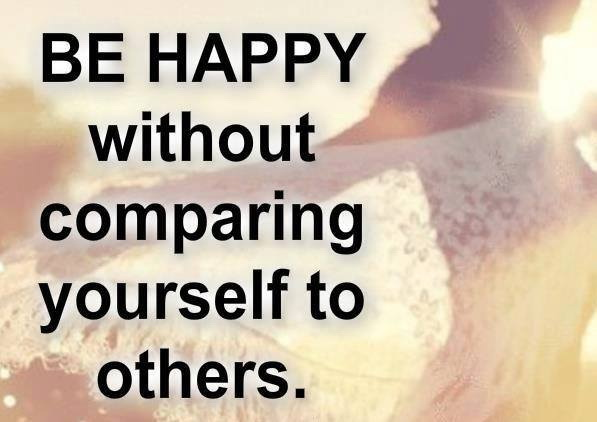 Be happy without comparing yourself to others.