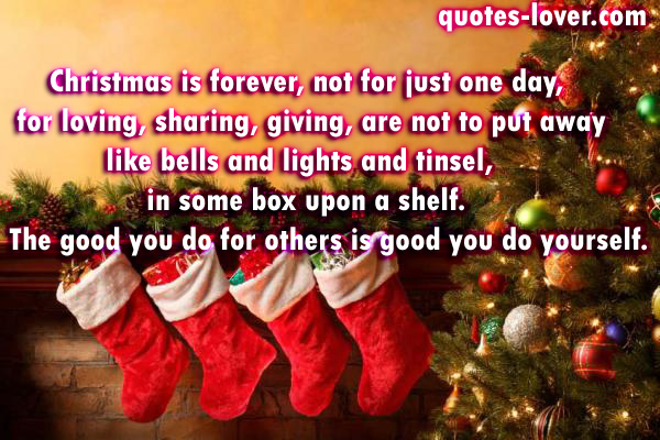 Christmas is forever, not for just one day, for loving, sharing, giving, are not to put away like bells and lights and tinsel, in some box upon a shelf.  The good you do for others is good you do yourself.