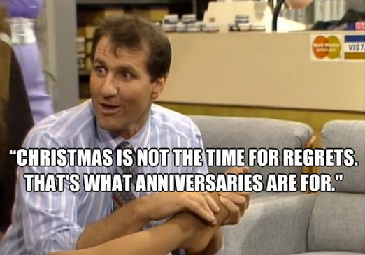 Christmas is not the time for regrets. That's what anniversaries are for.