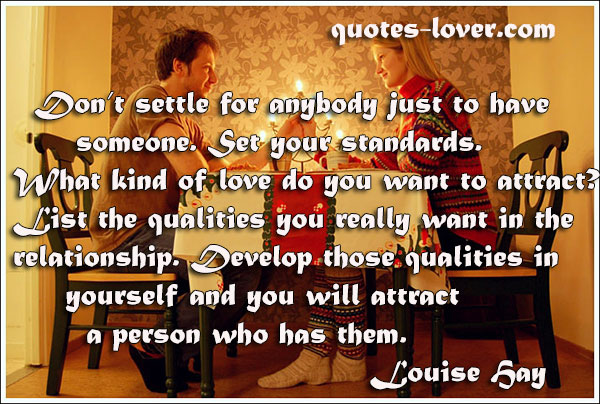 Don't settle for anybody just to have someone. Set your standards. What kind of love do you want to attract? List the qualities you really want in the relationship. Develop those qualities in yourself and you will attract a person who has them.