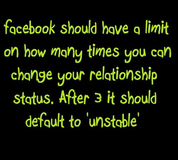 Facebook should have a limit on how many times you can change your relationship status. After 3 it should default to 'unstable'.