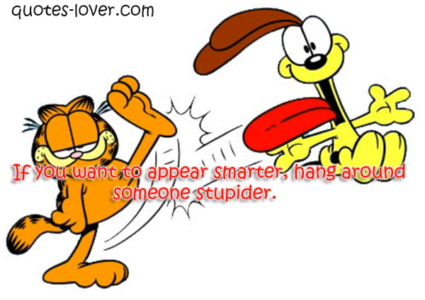 If you want to appear smarter, hang around someone stupider.