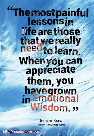 The most painful lessons in life are those that we really need to learn. When you can appreciate them, you have grown in Emotional Wisdom.
