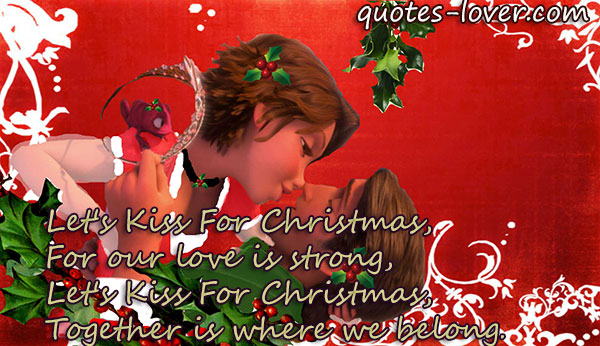 Let's Kiss For Christmas, For our love is strong, Let's Kiss For Christmas, Together is where we belong.