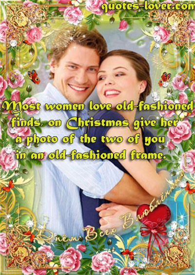Most women love old-fashioned finds, on Christmas give her a photo of the two of you in an old-fashioned frame.