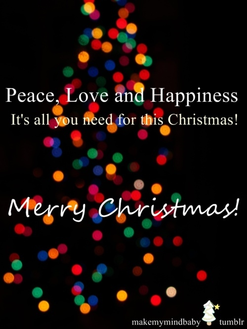 Peace, Love and Happiness. It's all you need for this Christmas. Merry Christmas!