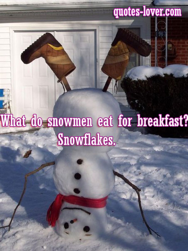 What do snowmen eat for breakfast?  Snowflakes.