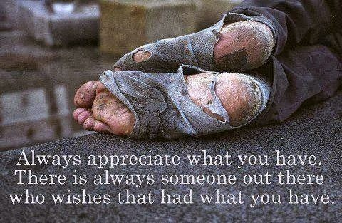 Always appreciate what you have. There is always someone out there who wishes that had what you have.