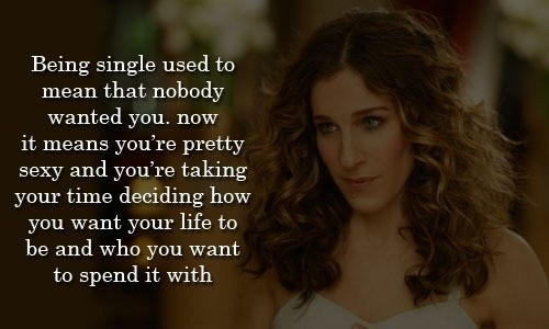 Being single used to mean that nobody wanted you. Now it means you're pretty sexy and you're taking time deciding how you want  your life to be and who you want to spend it with.
