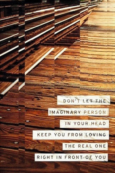 Don't let the imaginary person in your head keep you from loving the real one right in front of you.