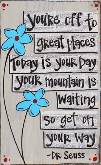 You're off to great places today is your day, your mountain is waiting so get on your way.