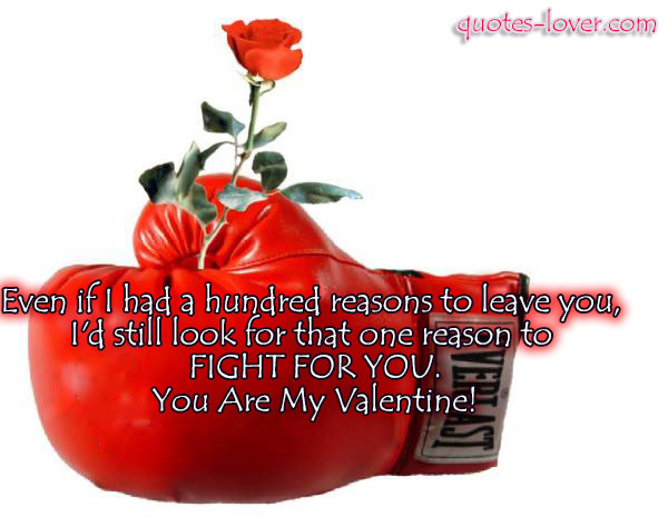 Even if I had a hundred reasons to leave you, I'd still look for that one reason to FIGHT FOR YOU. You Are My Valentine!