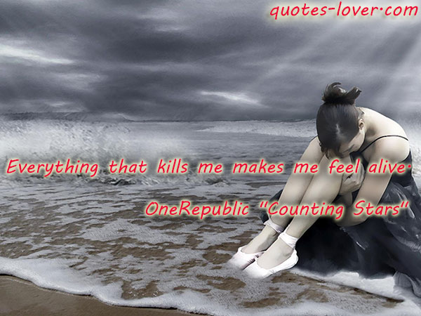 Everything that kills me makes me feel alive.
