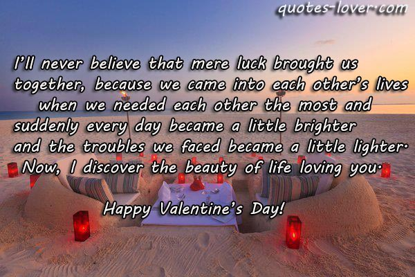 I'll never believe that mere luck brought us together, because we came into each other's lives    when we needed each other the most and  suddenly every day became a little brighter and the troubles we faced became a little lighter.  Now, I discover the beauty of life loving you. Happy Valentine's Day!