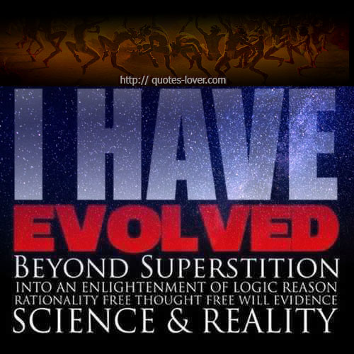 I have evolved beyond superstition into an enlightenment of logic, reason, rationality, free thought, free will, evidence, science & reality.