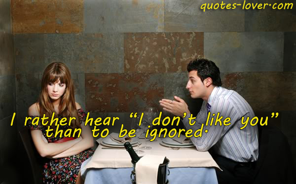 "I rather hear ""I don't like you""  than to be ignored."