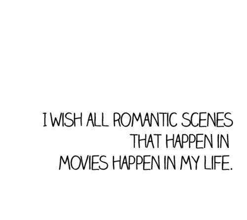 I wish all romantic scenes that happen in movies happen in my life.