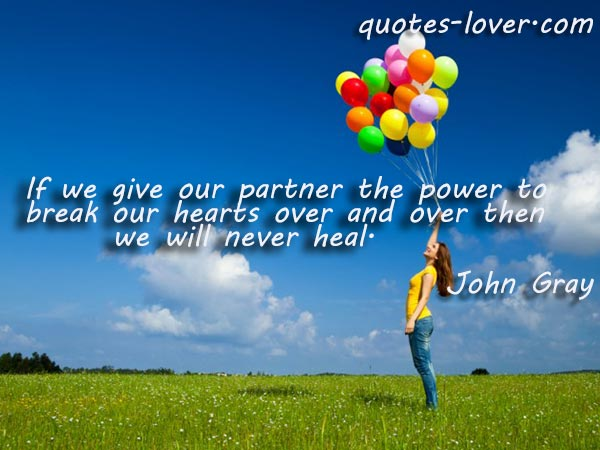 If we give our partner the power to break our hearts over and over then we will never heal.