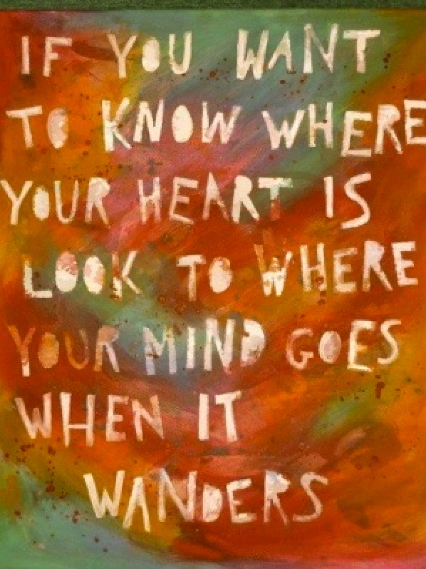 If you want to know where your heart is look to where your mind goes when it wanders.