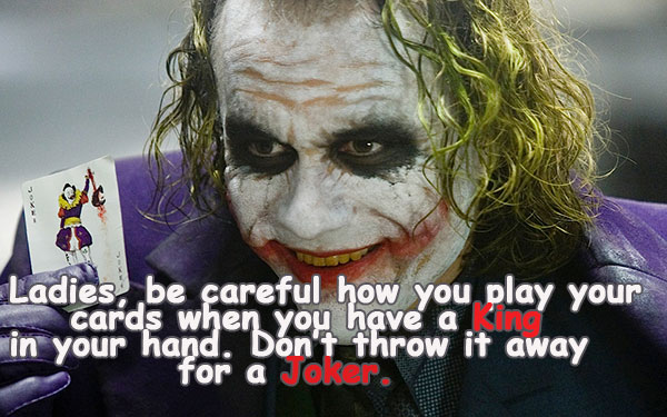 Ladies, be careful how you play your cards when you have a King  in your hand. Don't throw it away for a Joker.