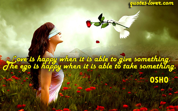Love is happy when it is able to give something. The ego is happy when it is able to take something.