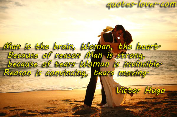 Man is the brain, Woman, the heart.  Because of reason Man is strong, because of tears Woman is invincible. Reason is convincing, tears moving.