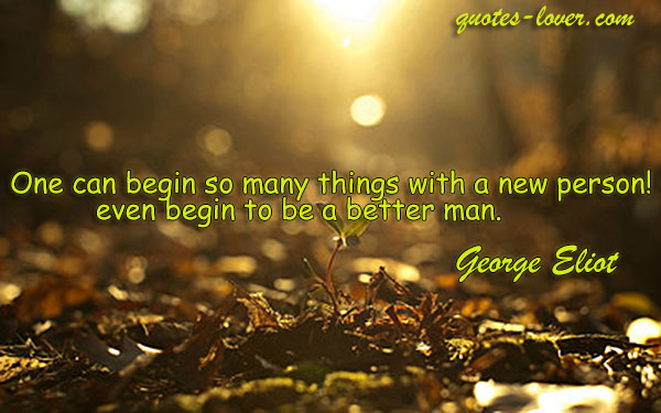 One can begin so many things with a new person even begin to be a better man.