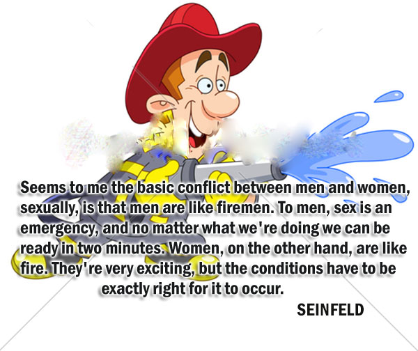 Seems to me the basic conflict between men and women, sexually, is that men are like firemen. To men, sex is an emergency, and no matter what we're doing we can be ready in two minutes. Women, on the other hand, are like fire. They're very exciting, but the conditions have to be exactly right for it to occur.
