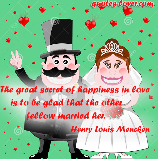 The great secret of happiness in love is to be glad that the other fellow married her.