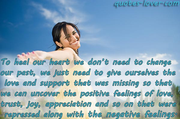 To heal our heart we don't need to change our past, we just need to give ourselves the love and support that was missing so that we can uncover the positive feelings of love, trust, trust, joy, appreciation and so on that were repressed along with the negative feelings.