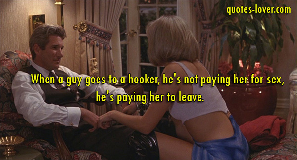 When a guy goes to a hooker, he's not paying her for sex, he's paying her to leave.