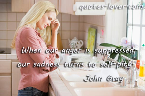 When our anger is suppressed, our sadness turns to self-pity.