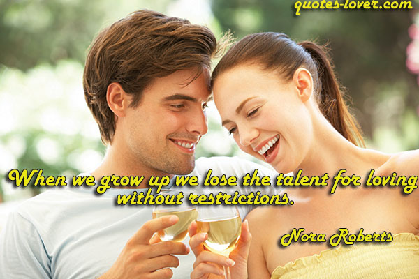 When we grow up we lose the talent for loving without restrictions.
