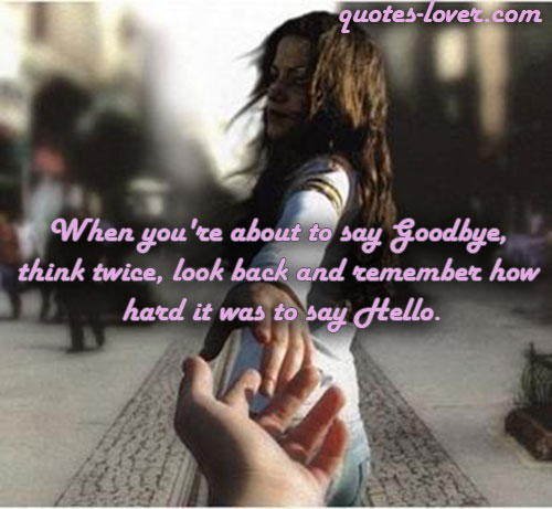 When you're about to say Goodbye,  think twice, look back and remember how  hard it was to say Hello.