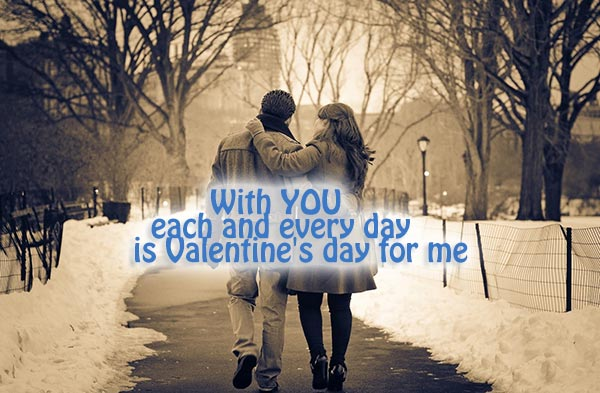 With you each and every day is Valentine's day for me.