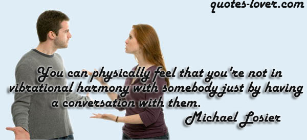 You can physically feel that you're not in vibrational harmony with somebody just by having a conversation with them.