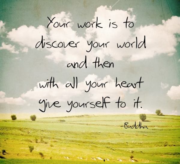Your work is to discover your world and then with all your heart give yourself yo it.