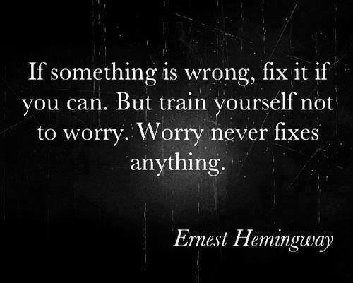 If something is wrong, fix it if you can. But train yourself not to worry. Worry never fixes anything