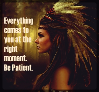 Everything comes to you at the right moment. Be patient