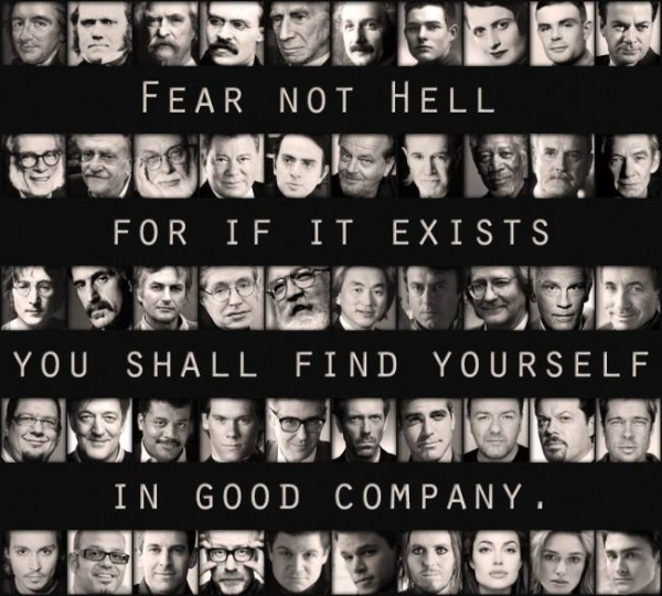 Fear not hell for if it exists you shall find yourself in good company.