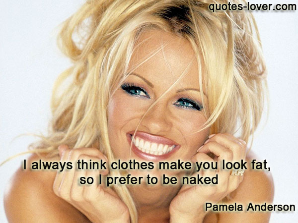 I always think clothes make you look fat, so I prefer to be naked.