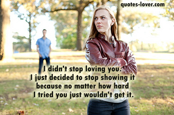 I didn't stop loving you. I just decided to stop showing it because no matter how hard I tried you just wouldn't get it.