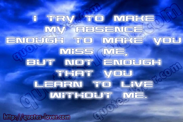 I try to make my absence enough to make you miss me, but not enough that you learn to live without me.