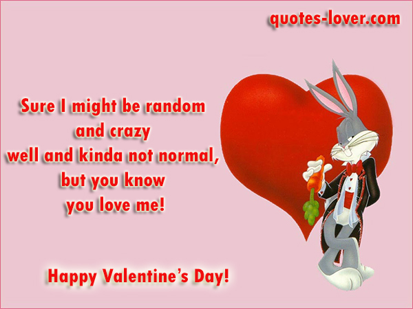 Sure I might be random and crazy well and kinda not normal, but you know you love me! Happy Valentine's Day!