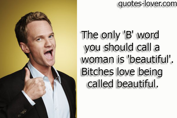 The only 'B' word you should call a woman is 'beautiful' . Bitches love being called beautiful.