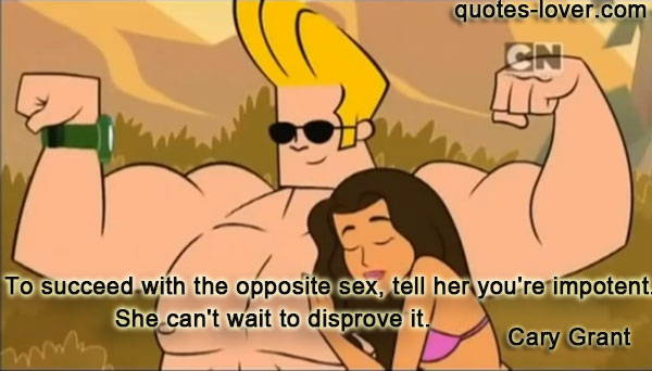 To succeed with the opposite sex, tell her you're impotent. She can't wait to disprove it.